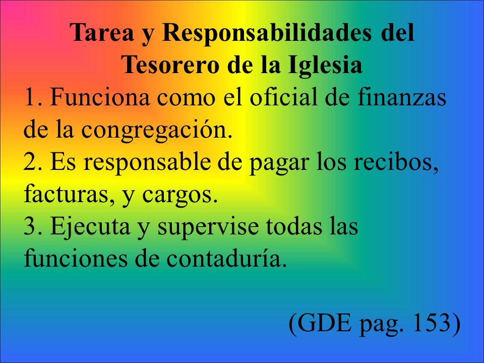 Tarea y Responsabilidades del Tesorero de la Iglesia 1. Funciona como el oficial de finanzas de la congregación. 2. Es responsable de pagar los recibo