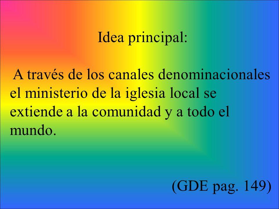 Idea principal: A través de los canales denominacionales el ministerio de la iglesia local se extiende a la comunidad y a todo el mundo. (GDE pag. 149