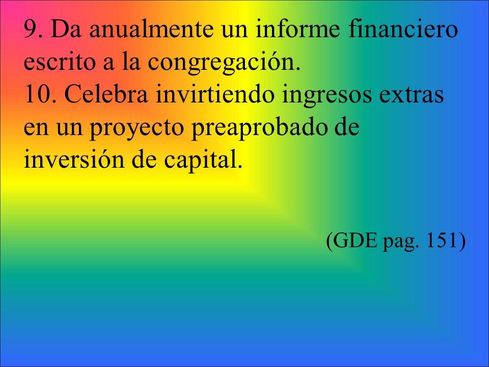 9. Da anualmente un informe financiero escrito a la congregación. 10. Celebra invirtiendo ingresos extras en un proyecto preaprobado de inversión de c
