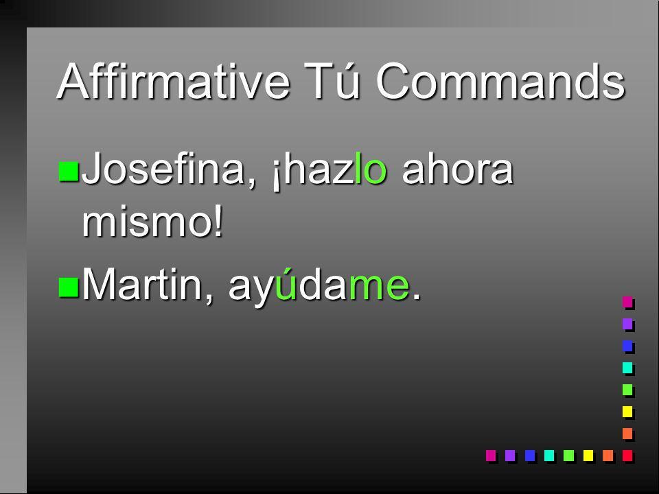Affirmative Tú Commands n Josefina, ¡hazlo ahora mismo! n Martin, ayúdame.