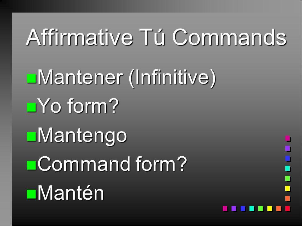 Affirmative Tú Commands n Tener (Infinitive) n Yo form? n Tengo n Command form? n Ten