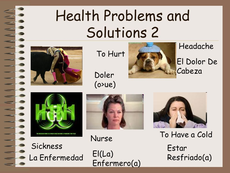 Health Problems and Solutions 2 To Hurt Doler (o>ue) Headache El Dolor De Cabeza Sickness La Enfermedad Nurse El(La) Enfermero(a) To Have a Cold Estar Resfriado(a)