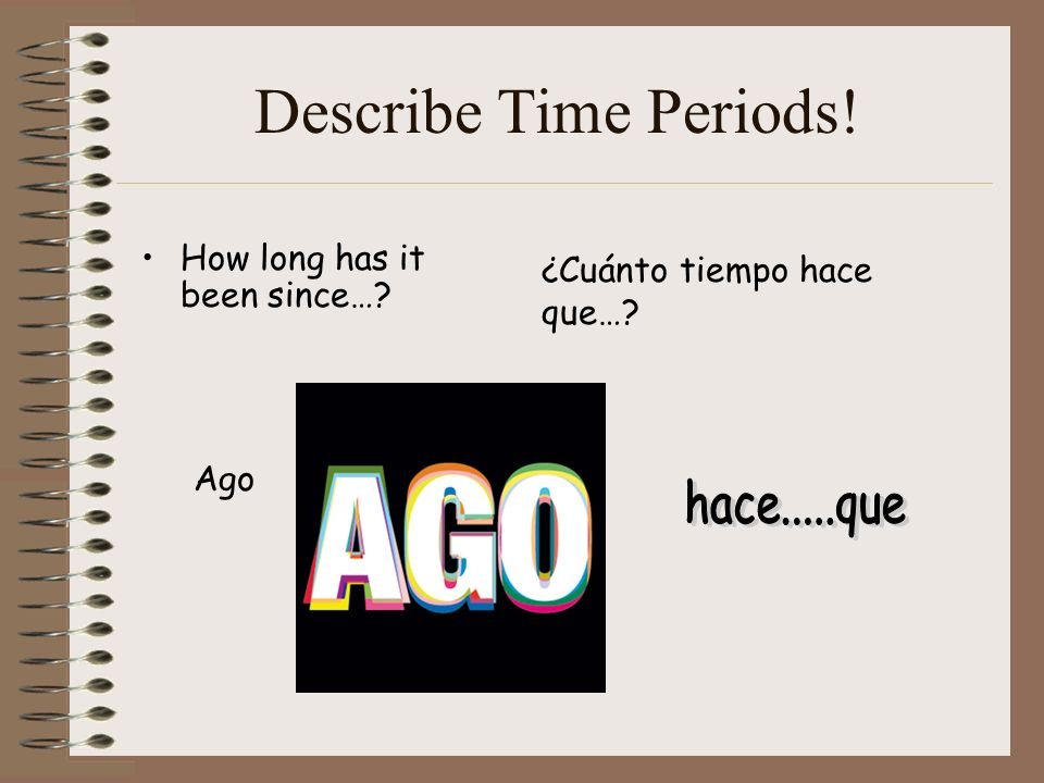 Describe Time Periods! How long has it been since… Ago ¿Cuánto tiempo hace que…