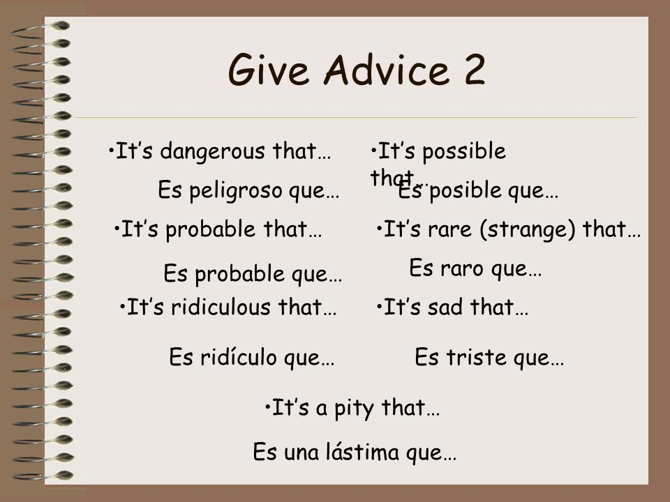 Give Advice 2 Its dangerous that… Es peligroso que… Its possible that… Es posible que… Its probable that… Es probable que… Its rare (strange) that… Es raro que… Its ridiculous that… Es ridículo que… Its sad that… Es triste que… Its a pity that… Es una lástima que…