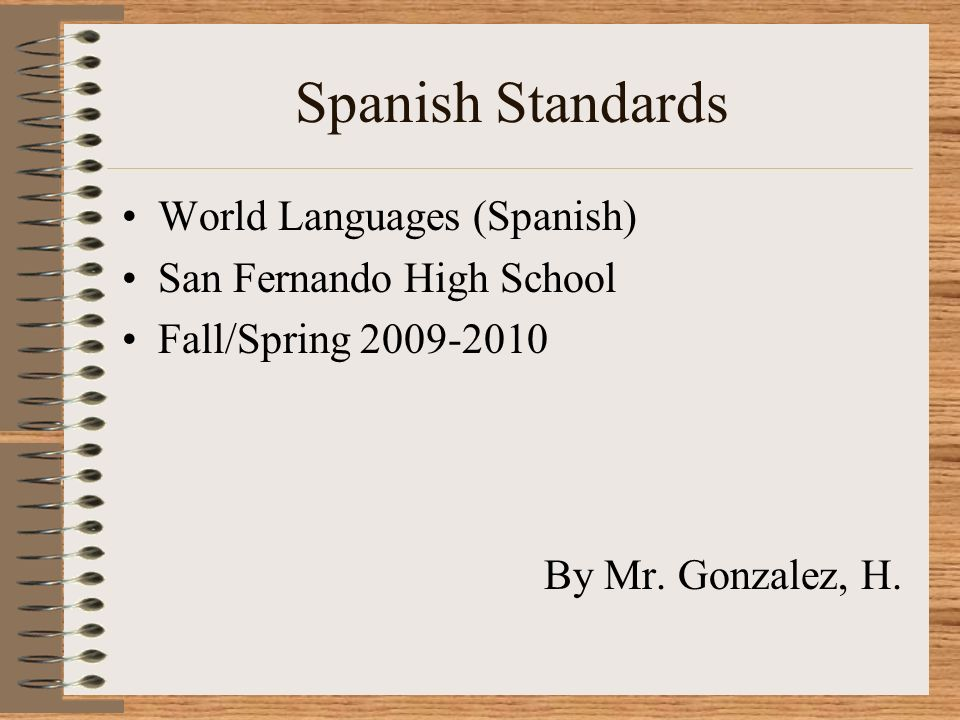 Spanish Standards World Languages (Spanish) San Fernando High School Fall/Spring 2009-2010 By Mr. Gonzalez, H.