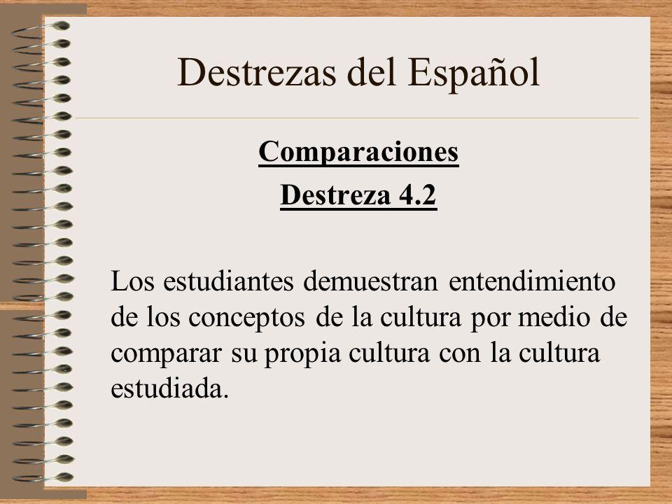 Destrezas del Español Comparaciones Destreza 4.2 Los estudiantes demuestran entendimiento de los conceptos de la cultura por medio de comparar su propia cultura con la cultura estudiada.