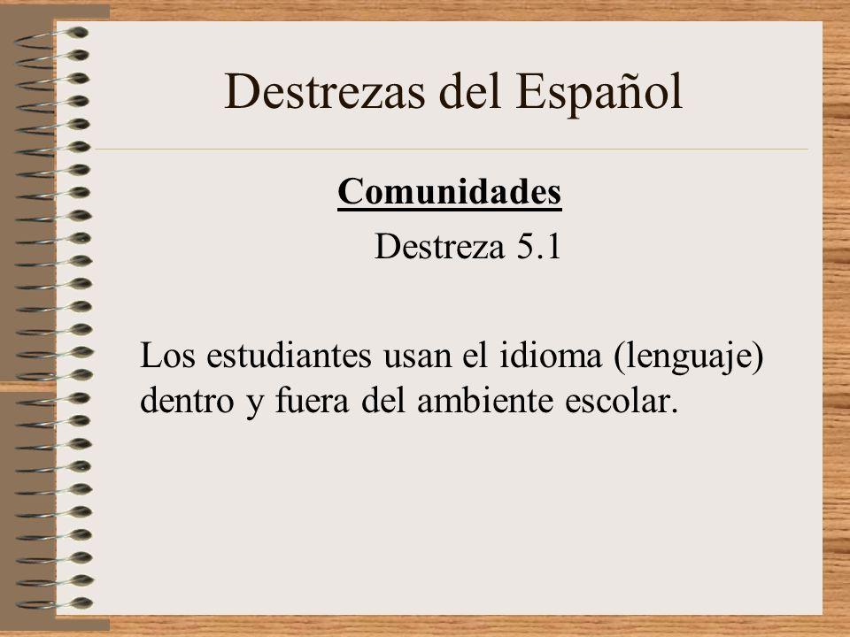 Destrezas del Español Comunidades Destreza 5.1 Los estudiantes usan el idioma (lenguaje) dentro y fuera del ambiente escolar.
