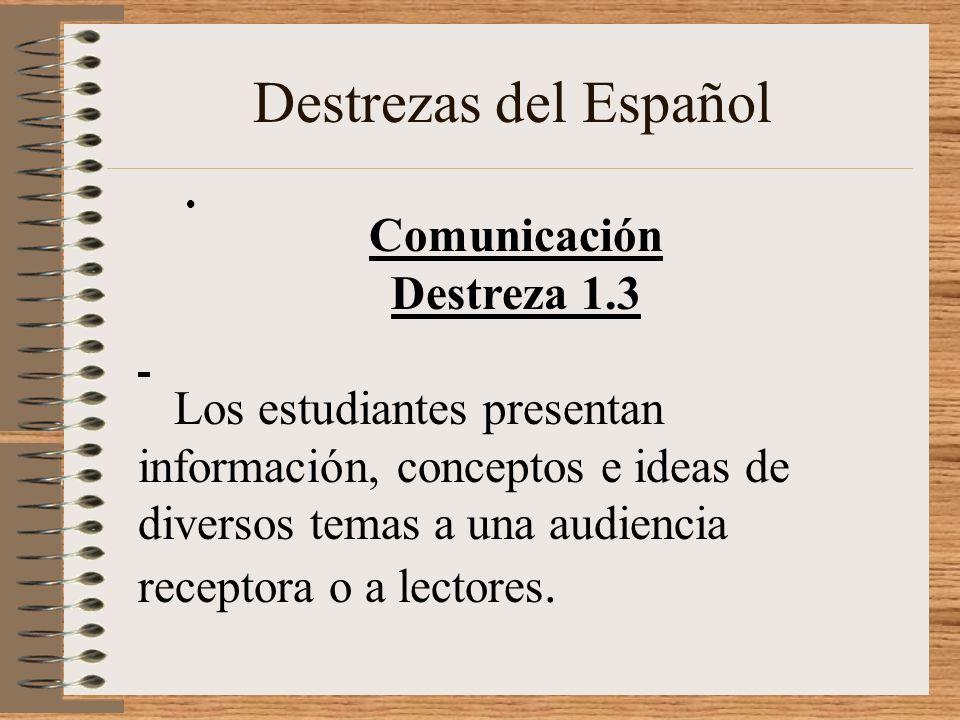 Destrezas del Español Comunicación Destreza 1.3 Los estudiantes presentan información, conceptos e ideas de diversos temas a una audiencia receptora o a lectores.