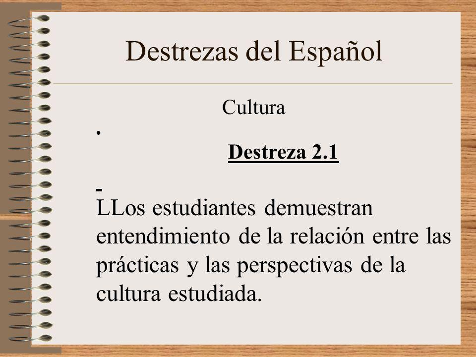 Destrezas del Español Cultura Destreza 2.1 LLos estudiantes demuestran entendimiento de la relación entre las prácticas y las perspectivas de la cultura estudiada.