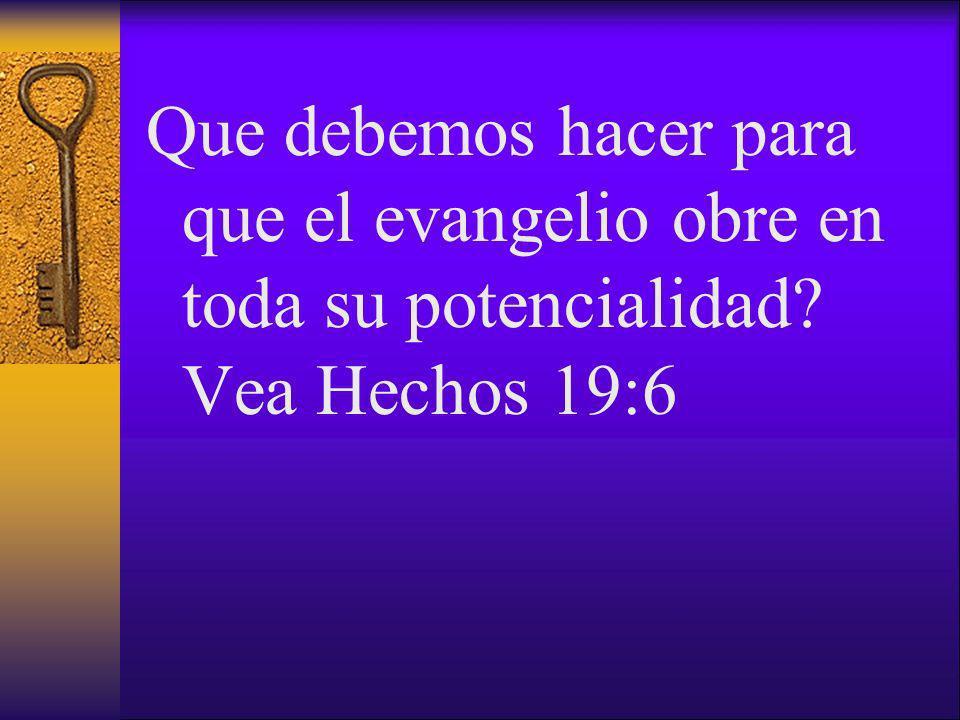Que debemos hacer para que el evangelio obre en toda su potencialidad? Vea Hechos 19:6