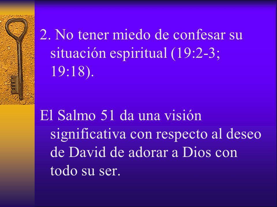 2. No tener miedo de confesar su situación espiritual (19:2-3; 19:18). El Salmo 51 da una visión significativa con respecto al deseo de David de adora