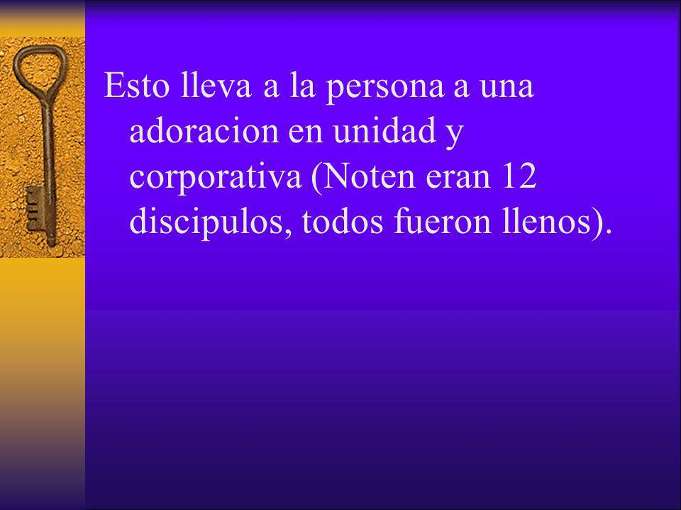 Esto lleva a la persona a una adoracion en unidad y corporativa (Noten eran 12 discipulos, todos fueron llenos).