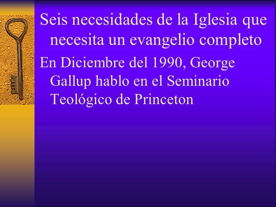 Seis necesidades de la Iglesia que necesita un evangelio completo En Diciembre del 1990, George Gallup hablo en el Seminario Teológico de Princeton