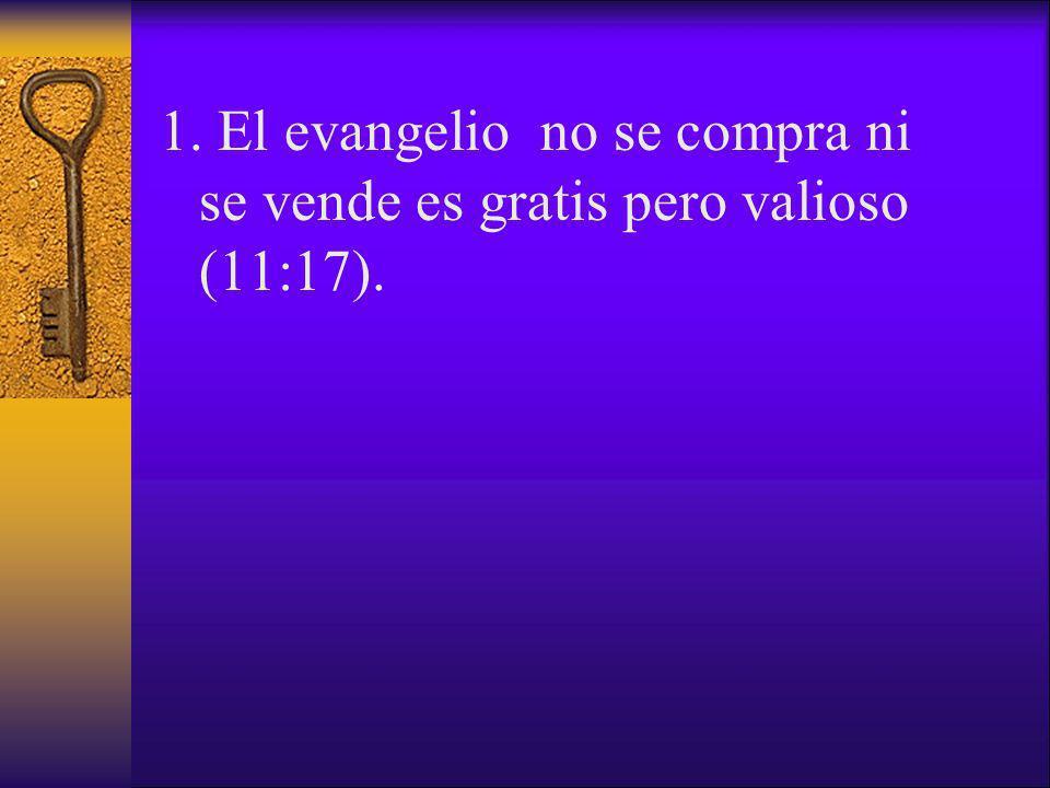 1. El evangelio no se compra ni se vende es gratis pero valioso (11:17).