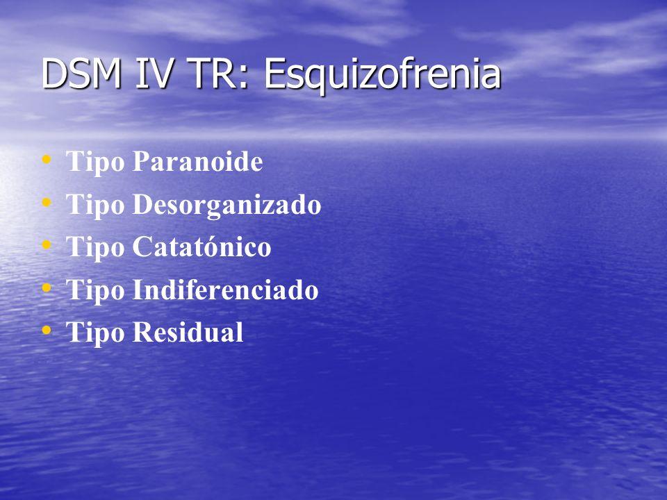 DSM IV TR: Esquizofrenia Tipo Paranoide Tipo Desorganizado Tipo Catatónico Tipo Indiferenciado Tipo Residual