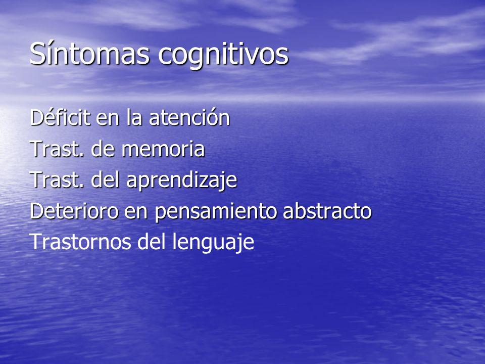 Síntomas cognitivos Déficit en la atención Trast. de memoria Trast. del aprendizaje Deterioro en pensamiento abstracto Trastornos del lenguaje