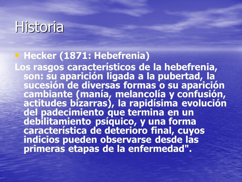 Historia Hecker (1871: Hebefrenia) Los rasgos característicos de la hebefrenia, son: su aparición ligada a la pubertad, la sucesión de diversas formas