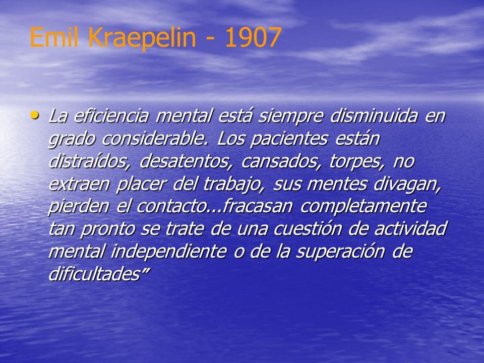 Emil Kraepelin - 1907 La eficiencia mental está siempre disminuida en grado considerable. Los pacientes están distraídos, desatentos, cansados, torpes