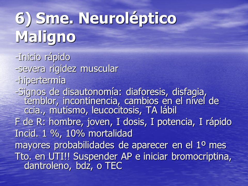 6) Sme. Neuroléptico Maligno -Inicio rápido -severa rigidez muscular -hipertermia -Signos de disautonomía: diaforesis, disfagia, temblor, incontinenci