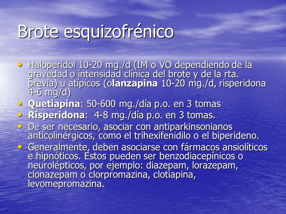 Brote esquizofrénico Haloperidol 10-20 mg./d (IM o VO dependiendo de la gravedad o intensidad clínica del brote y de la rta. previa) u atípicos (olanz