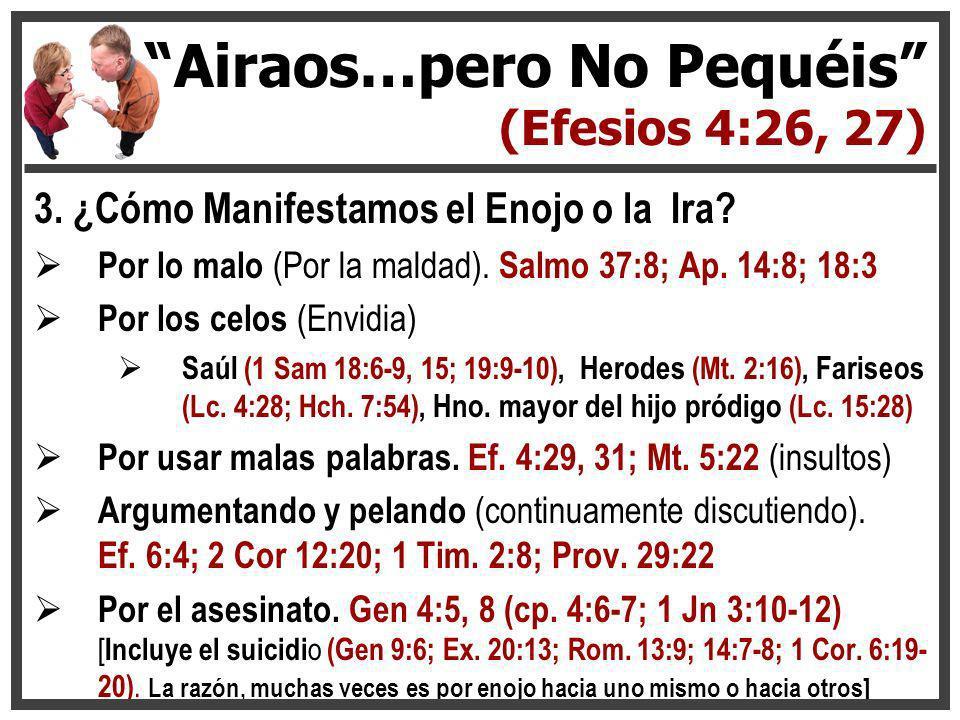 3. ¿Cómo Manifestamos el Enojo o la Ira? Por lo malo (Por la maldad). Salmo 37:8; Ap. 14:8; 18:3 Por los celos (Envidia) Saúl (1 Sam 18:6-9, 15; 19:9-