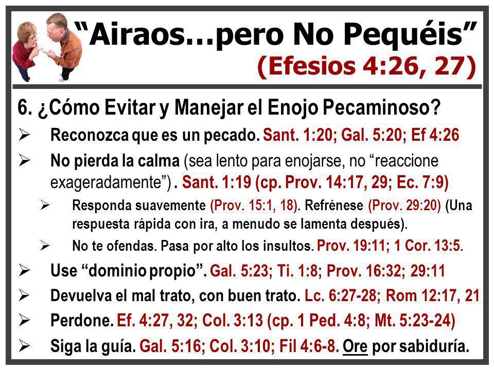 6. ¿Cómo Evitar y Manejar el Enojo Pecaminoso? Reconozca que es un pecado. Sant. 1:20; Gal. 5:20; Ef 4:26 No pierda la calma (sea lento para enojarse,