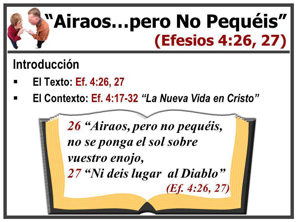 Introducción El Texto: Ef. 4:26, 27 El Contexto: Ef. 4:17-32 La Nueva Vida en Cristo Airaos…pero No Pequéis (Efesios 4:26, 27) 26 Airaos, pero no pequ