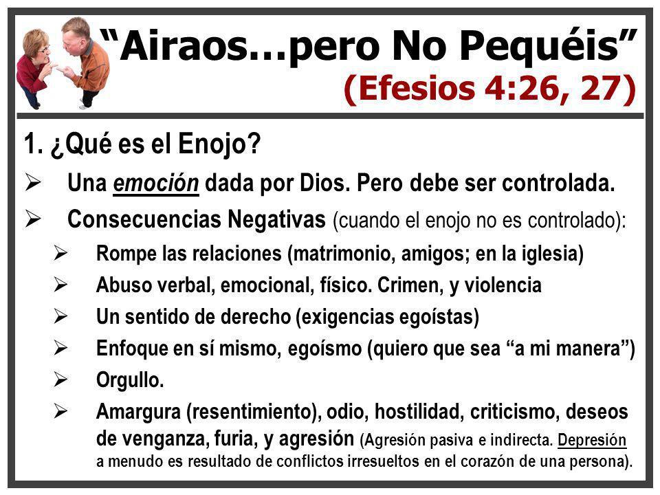 1. ¿Qué es el Enojo? Una emoción dada por Dios. Pero debe ser controlada. Consecuencias Negativas (cuando el enojo no es controlado): Rompe las relaci