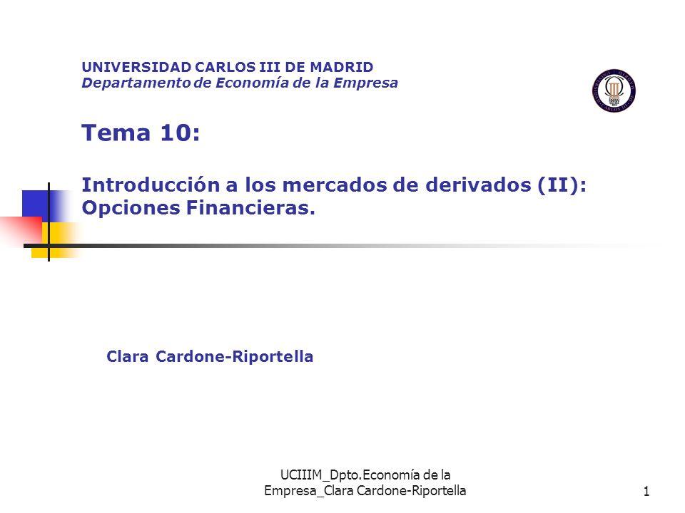 UCIIIM_Dpto.Economía de la Empresa_Clara Cardone-Riportella12 DETERMINANTES DEL VALOR DE UNA OPCIÓN PRECIO DEL ACTIVO SUBYACENTE (PS) PRECIO DE EJERCIO DE LA OPCION (PE) VENCIMIENTO DE LA OPCION (T) VOLATILIDAD DEL PRECIO DEL ACTIVO SUBYACENTE ( 2 ) TIPO DE INTERES LIBRE DE RIESGO (r) El efecto que dichos factores tienen, según se trate de CALL, o PUT, es el siguiente: