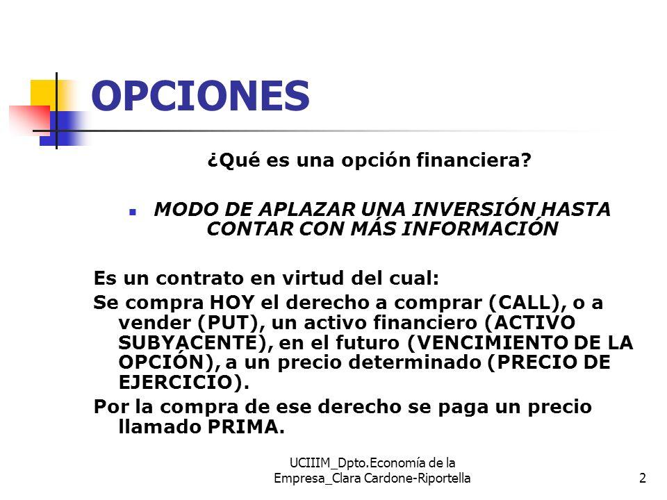 UCIIIM_Dpto.Economía de la Empresa_Clara Cardone-Riportella13 DETERMINANTES DEL VALOR DE UNA OPCIÓN Factor CALL PUT Factores exógenos (de mercado) Precio del activo subyacente (PS) +- Volatilidad ( 2 ) ++ Ti SIN RIESGO según vencimiento de la opción (r)+- Factores endógenos (específicos del contrato) Plazo (T) ++ Precio de ejercicio (PE) -+