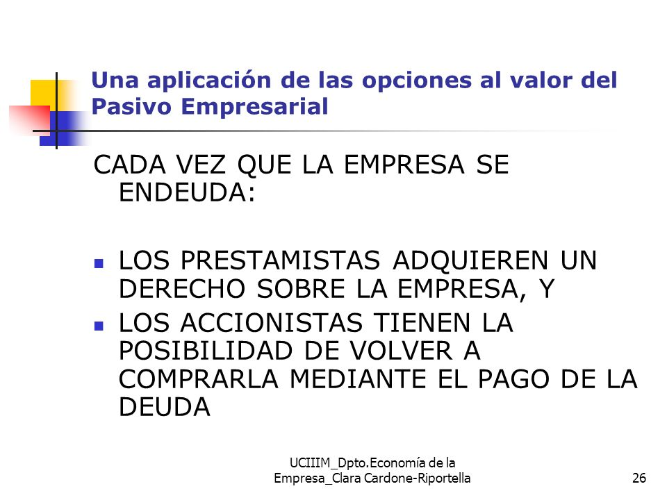 UCIIIM_Dpto.Economía de la Empresa_Clara Cardone-Riportella26 Una aplicación de las opciones al valor del Pasivo Empresarial CADA VEZ QUE LA EMPRESA S