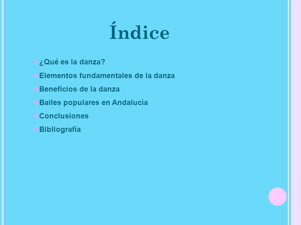 Índice ¿Qué es la danza? Elementos fundamentales de la danza Beneficios de la danza Bailes populares en Andalucía Conclusiones Bibliografía