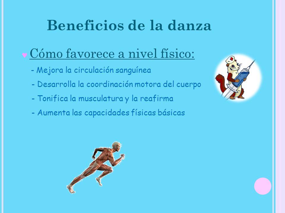 Beneficios de la danza Cómo favorece a nivel físico: - Mejora la circulación sanguínea - Desarrolla la coordinación motora del cuerpo - Tonifica la mu
