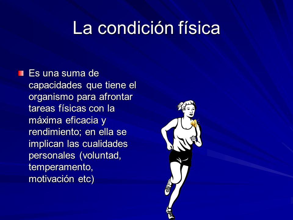 La condición física Es una suma de capacidades que tiene el organismo para afrontar tareas físicas con la máxima eficacia y rendimiento; en ella se implican las cualidades personales (voluntad, temperamento, motivación etc)