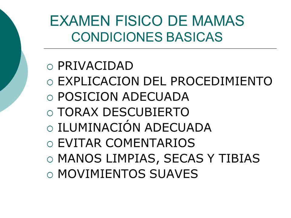 EXAMEN FISICO DE MAMAS CONDICIONES BASICAS PRIVACIDAD EXPLICACION DEL PROCEDIMIENTO POSICION ADECUADA TORAX DESCUBIERTO ILUMINACIÓN ADECUADA EVITAR CO