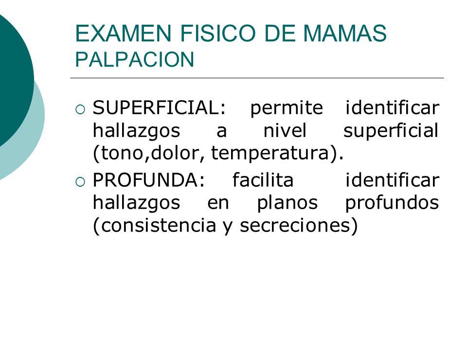 EXAMEN FISICO DE MAMAS PALPACION SUPERFICIAL: permite identificar hallazgos a nivel superficial (tono,dolor, temperatura). PROFUNDA: facilita identifi