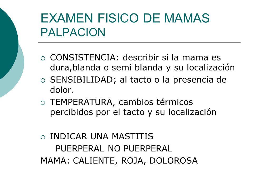 EXAMEN FISICO DE MAMAS PALPACION CONSISTENCIA: describir si la mama es dura,blanda o semi blanda y su localización SENSIBILIDAD; al tacto o la presenc