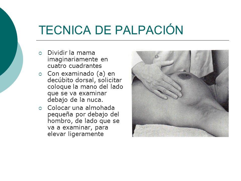 TECNICA DE PALPACIÓN Dividir la mama imaginariamente en cuatro cuadrantes Con examinado (a) en decúbito dorsal, solicitar coloque la mano del lado que