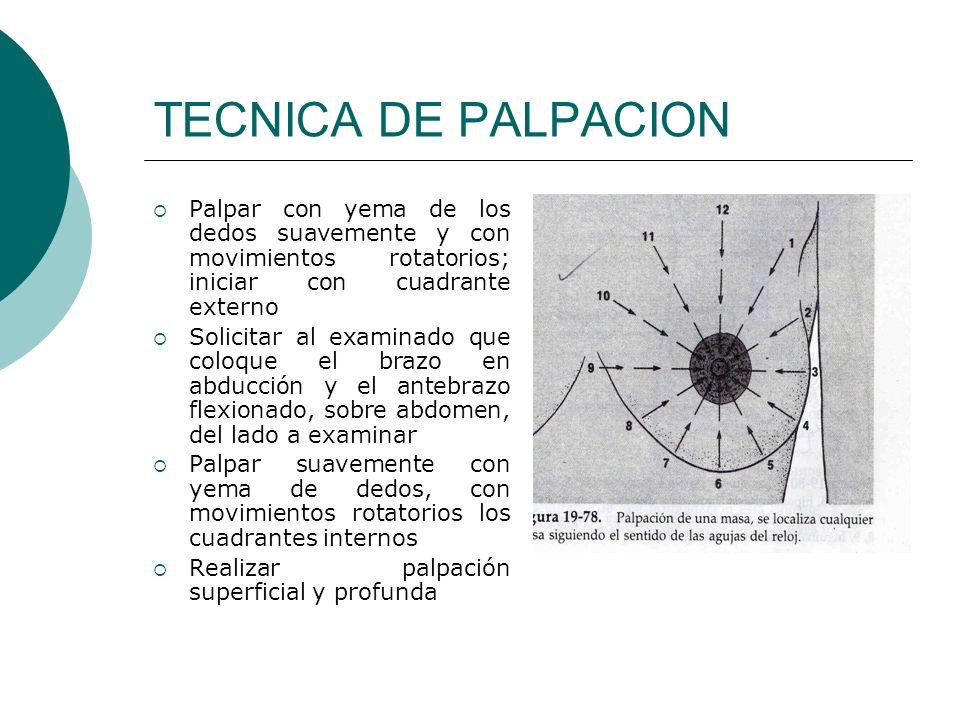 TECNICA DE PALPACION Palpar con yema de los dedos suavemente y con movimientos rotatorios; iniciar con cuadrante externo Solicitar al examinado que co