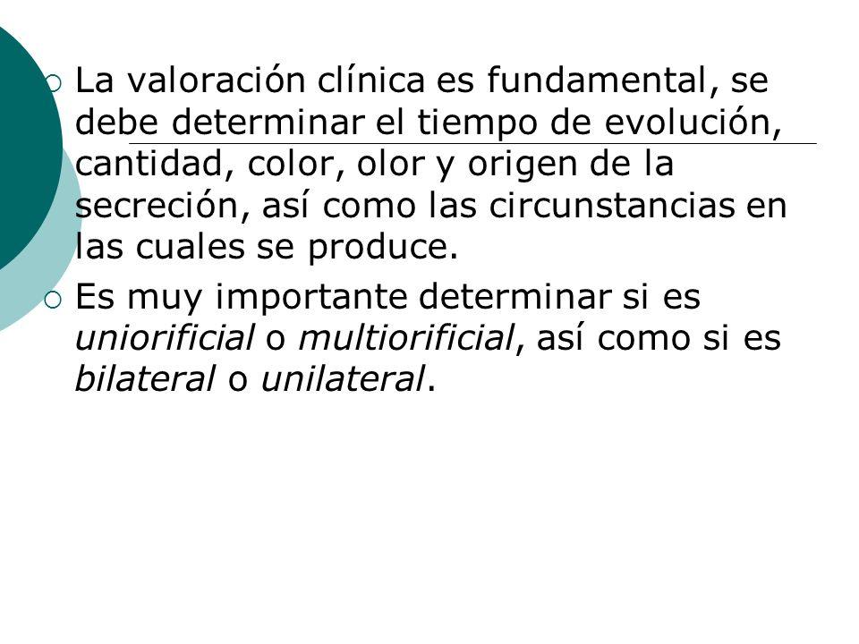 La valoración clínica es fundamental, se debe determinar el tiempo de evolución, cantidad, color, olor y origen de la secreción, así como las circunst