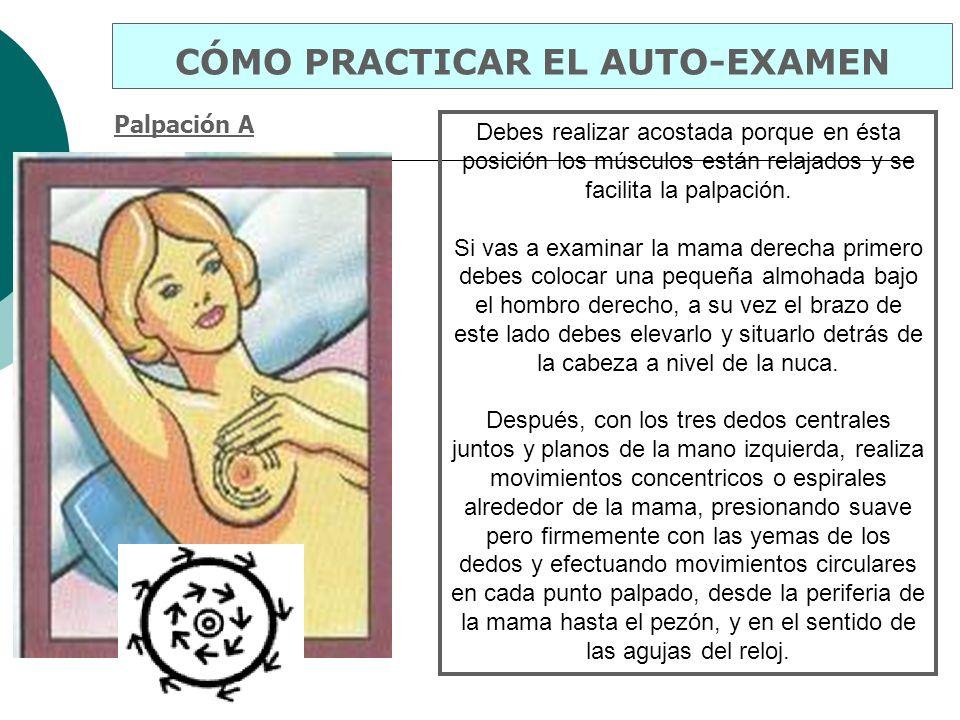 Palpación A CÓMO PRACTICAR EL AUTO-EXAMEN Debes realizar acostada porque en ésta posición los músculos están relajados y se facilita la palpación. Si