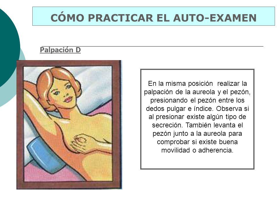 Palpación D CÓMO PRACTICAR EL AUTO-EXAMEN En la misma posición realizar la palpación de la aureola y el pezón, presionando el pezón entre los dedos pu