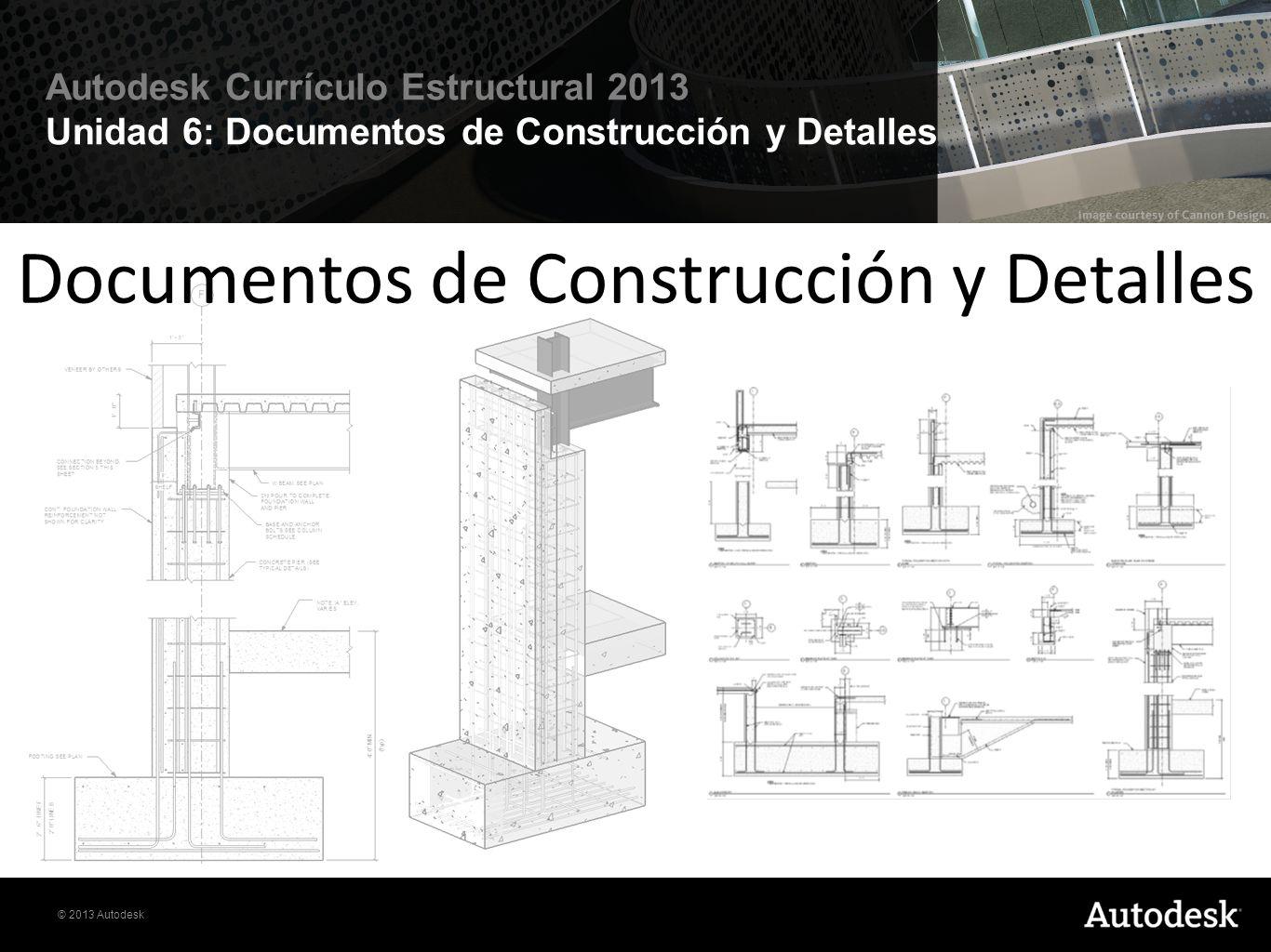 © 2013 Autodesk Autodesk Currículo Estructural 2013 Unidad 6: Documentos de Construcción y Detalles Introducción En esta lección se ofrece una visión general de las poderosas funciones de documentación de el software Autodesk ® Revit Structure ®.