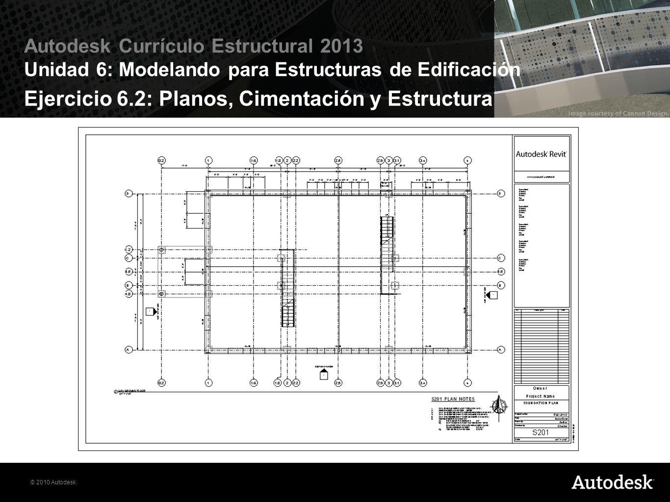© 2010 Autodesk Autodesk Currículo Estructural 2013 Unidad 6: Modelando para Estructuras de Edificación Ejercicio 6.2: Planos, Cimentación y Estructur
