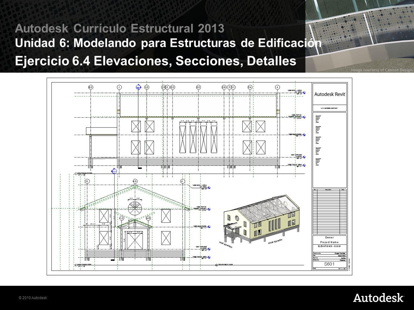 © 2010 Autodesk Autodesk Currículo Estructural 2013 Unidad 6: Modelando para Estructuras de Edificación Ejercicio 6.4 Elevaciones, Secciones, Detalles
