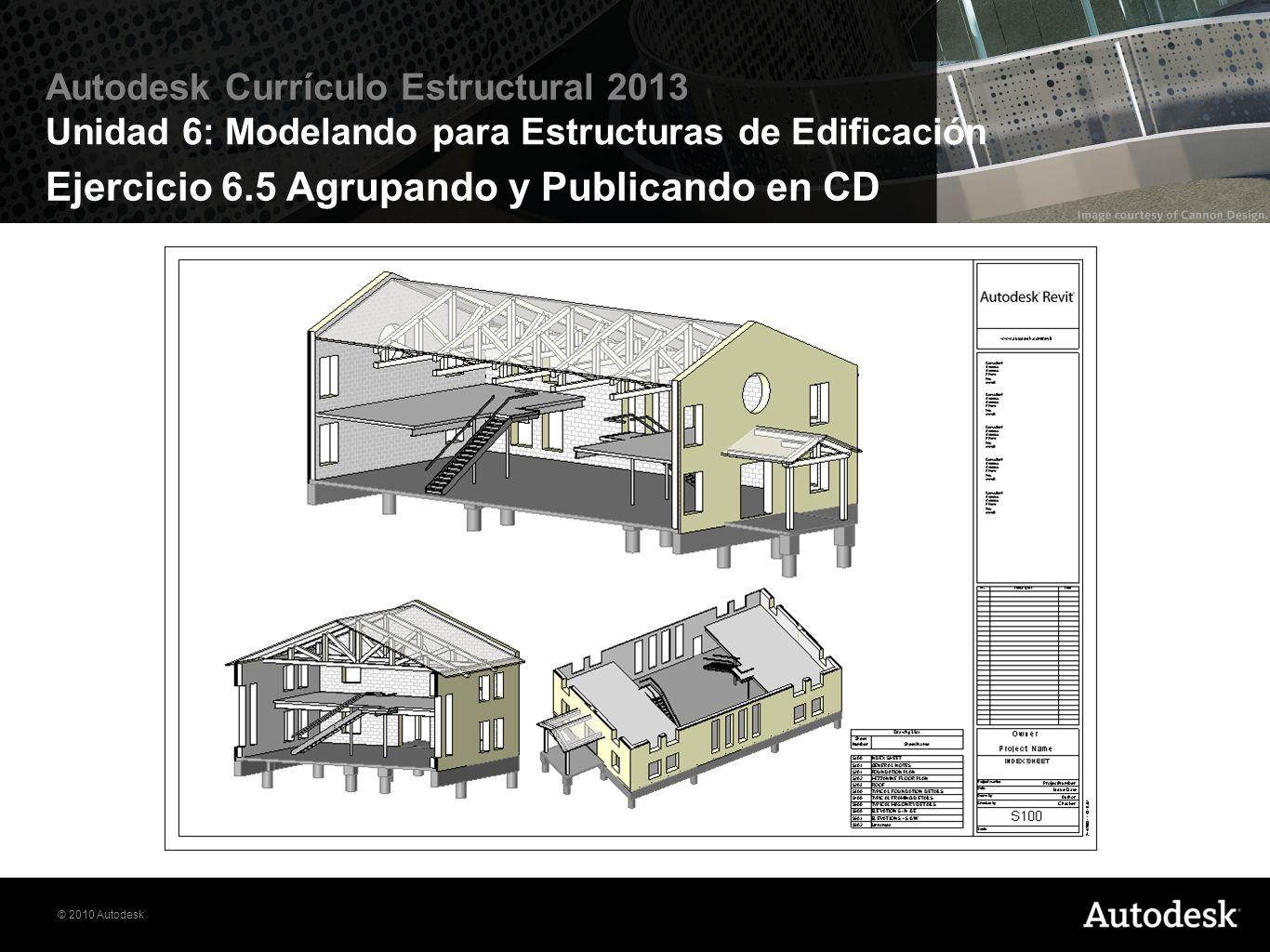 © 2010 Autodesk Autodesk Currículo Estructural 2013 Unidad 6: Modelando para Estructuras de Edificación Ejercicio 6.5 Agrupando y Publicando en CD