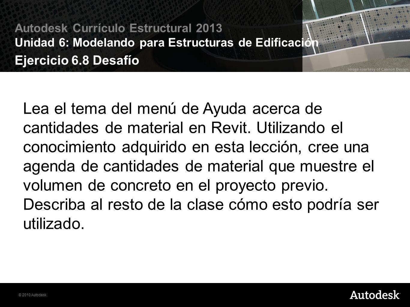 © 2010 Autodesk Autodesk Currículo Estructural 2013 Unidad 6: Modelando para Estructuras de Edificación Ejercicio 6.8 Desafío Lea el tema del menú de