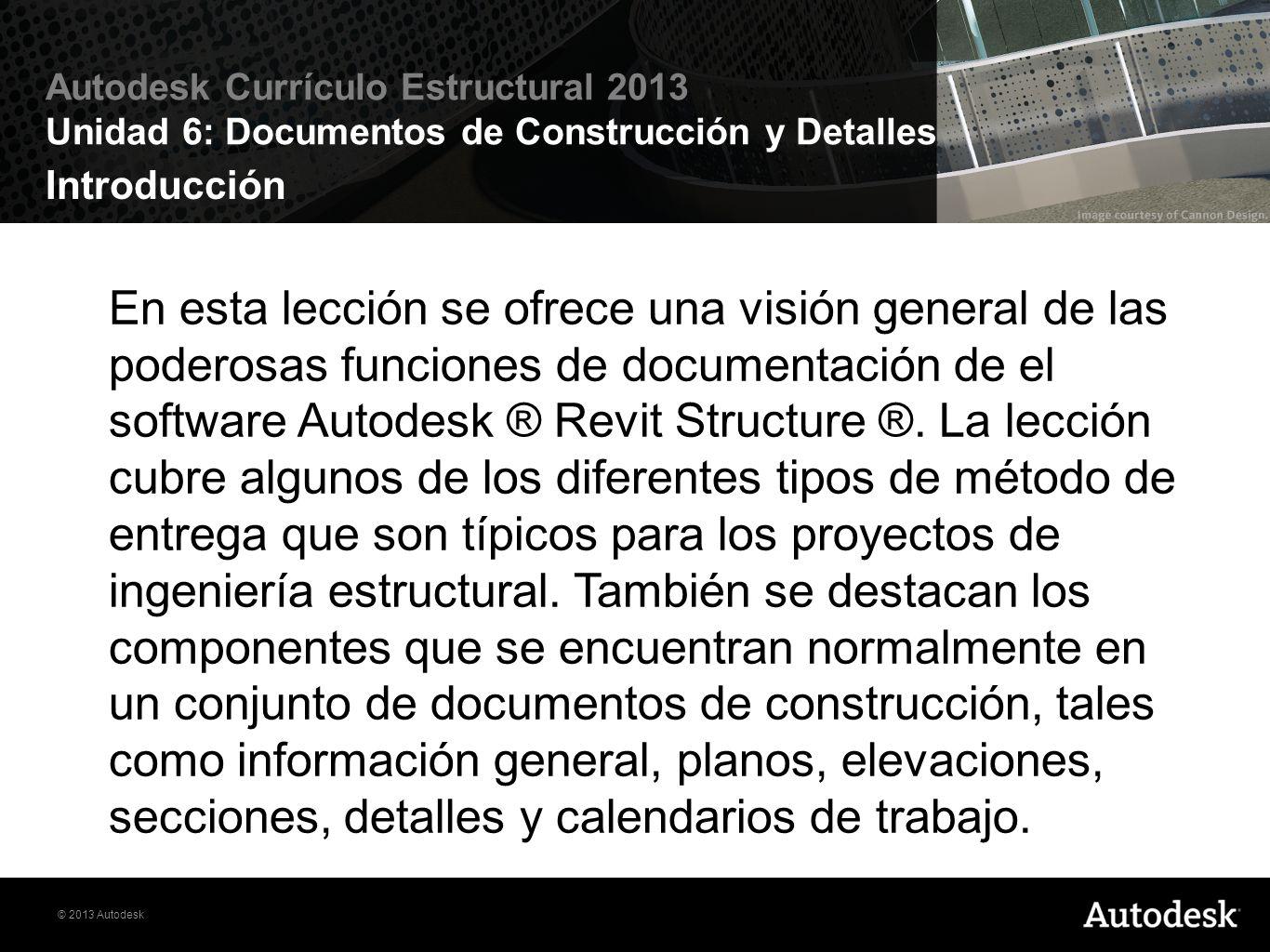 © 2013 Autodesk Autodesk Currículo Estructural 2013 Unidad 6: Documentos de Construcción y Detalles Objetivos Definir los diferentes tipos de documentos del proyecto.