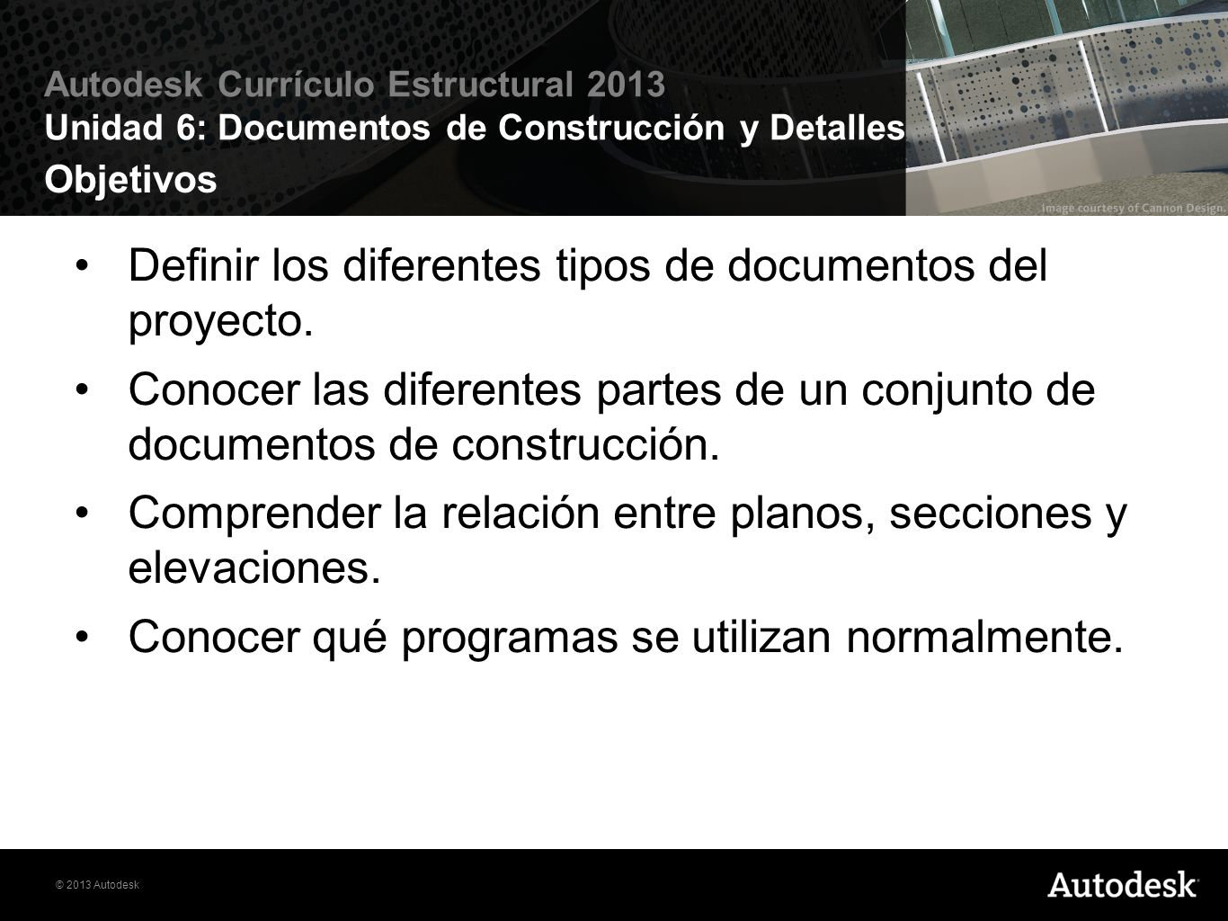 © 2013 Autodesk Autodesk Currículo Estructural 2013 Unidad 6: Documentos de Construcción y Detalles Ejercicios Ejercicio 6.1 Documentos de Construcción Ejercicio 6.2 Planos, Cimentación y Estructura Ejercicio 6.3 Agenda Ejercicio 6.4 Elevaciones, Secciones, Detalles Ejercicio 6.5 Agrupando y Publicando en CD Ejercicio 6.6 Impresión Ejercicio 6.7 Compartimiento de documentos Ejercicio 6.8 Desafío