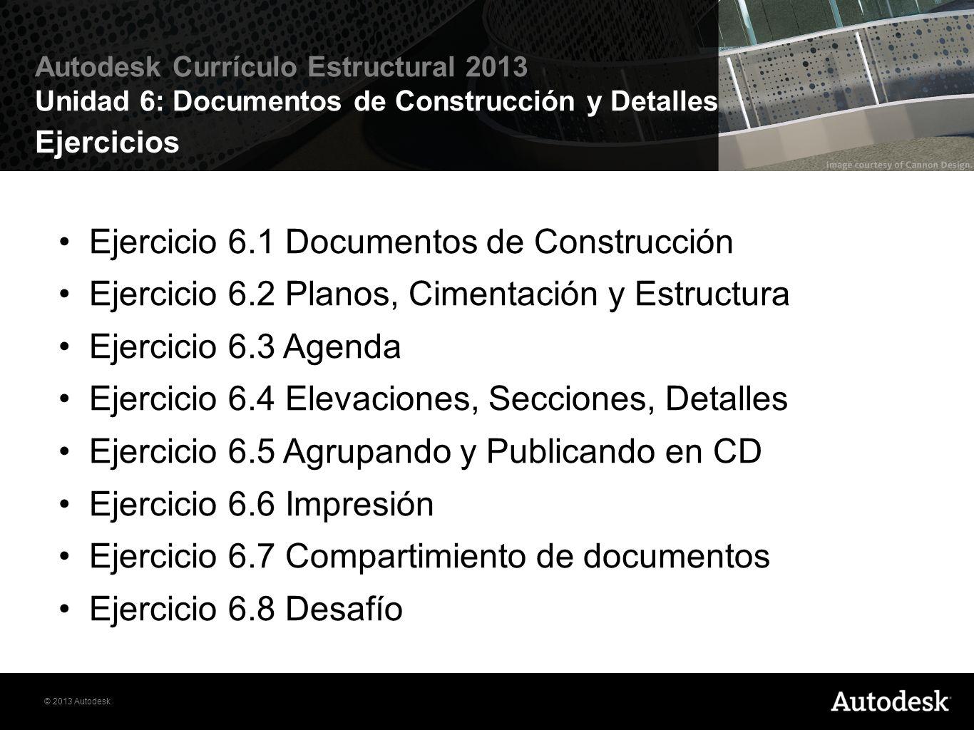 © 2013 Autodesk Autodesk Currículo Estructural 2013 Unidad 6: Documentos de Construcción y Detalles Ejercicios Ejercicio 6.1 Documentos de Construcció